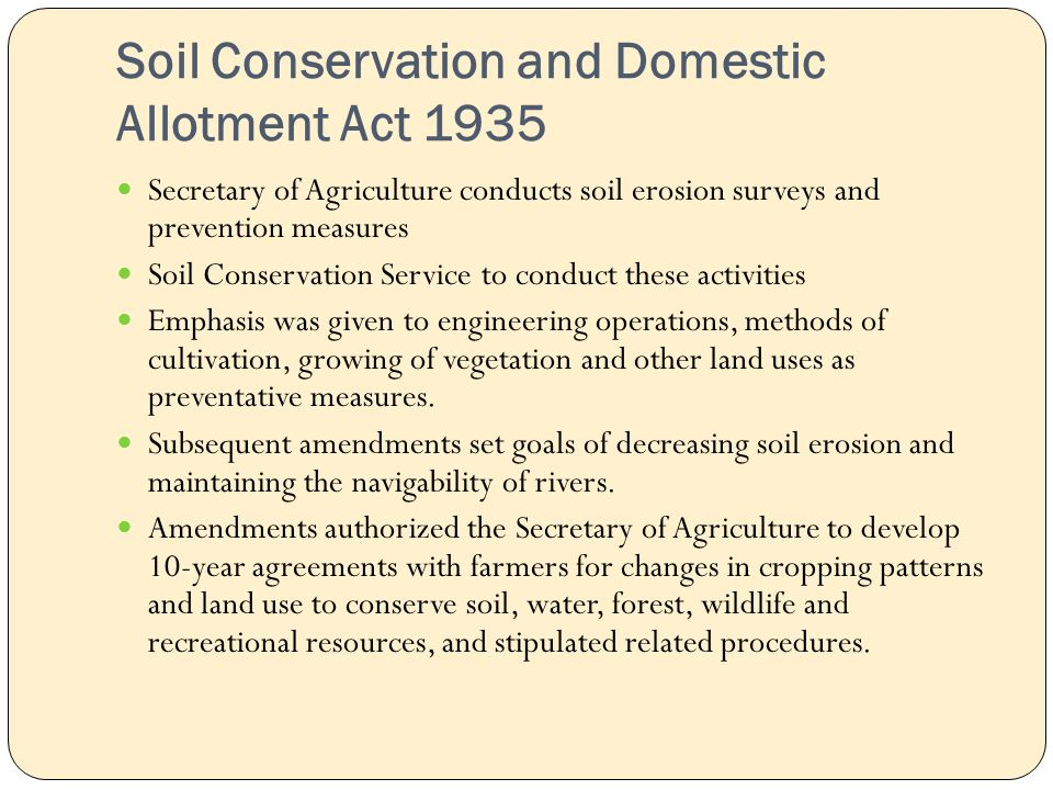 Soil Conservation and Domestic Allotment Act 1935 Secretary of Agriculture conducts soil erosion surveys and prevention measures Soil Conservation Service to conduct these activities Emphasis was given to engineering operations, methods of cultivation, growing of vegetation and other land uses as preventative measures.