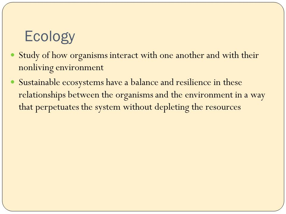 Ecology Study of how organisms interact with one another and with their nonliving environment Sustainable ecosystems have a balance and resilience in these relationships between the organisms and the environment in a way that perpetuates the system without depleting the resources