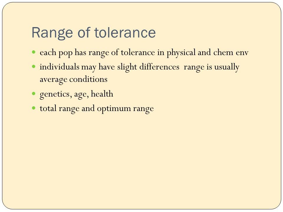 Range of tolerance each pop has range of tolerance in physical and chem env individuals may have slight differences range is usually average conditions genetics, age, health total range and optimum range