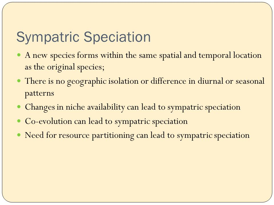 Sympatric Speciation A new species forms within the same spatial and temporal location as the original species; There is no geographic isolation or difference in diurnal or seasonal patterns Changes in niche availability can lead to sympatric speciation Co-evolution can lead to sympatric speciation Need for resource partitioning can lead to sympatric speciation