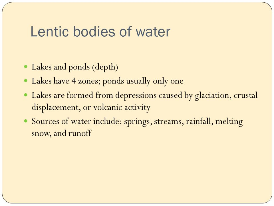 Lentic bodies of water Lakes and ponds (depth) Lakes have 4 zones; ponds usually only one Lakes are formed from depressions caused by glaciation, crustal displacement, or volcanic activity Sources of water include: springs, streams, rainfall, melting snow, and runoff