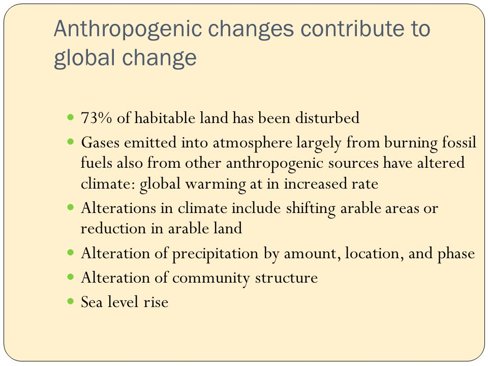 Anthropogenic changes contribute to global change 73% of habitable land has been disturbed Gases emitted into atmosphere largely from burning fossil fuels also from other anthropogenic sources have altered climate: global warming at in increased rate Alterations in climate include shifting arable areas or reduction in arable land Alteration of precipitation by amount, location, and phase Alteration of community structure Sea level rise