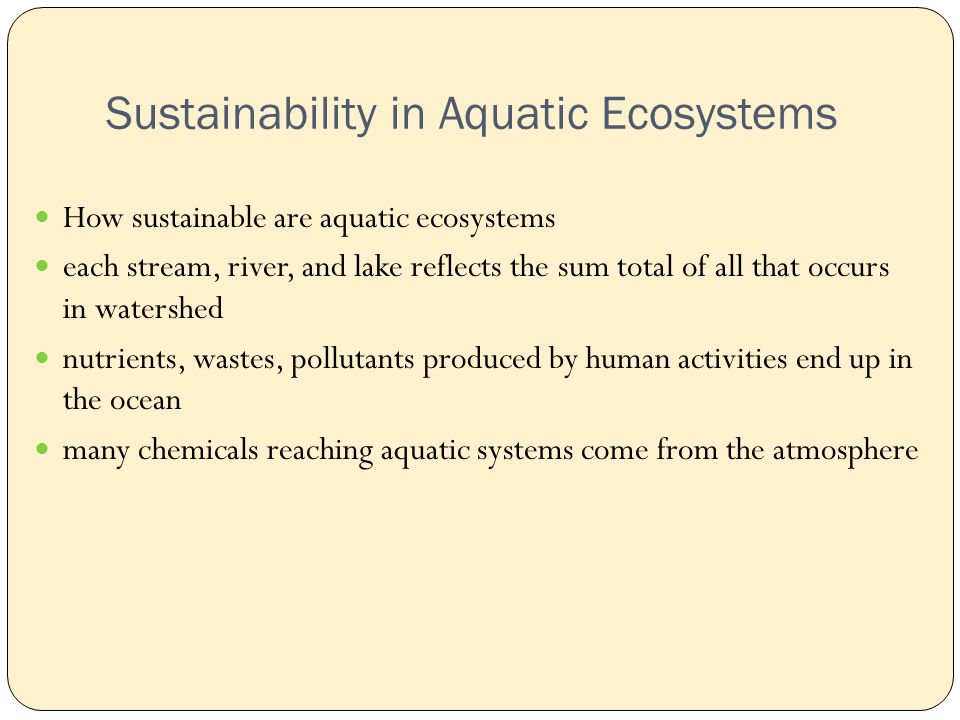 Sustainability in Aquatic Ecosystems How sustainable are aquatic ecosystems each stream, river, and lake reflects the sum total of all that occurs in watershed nutrients, wastes, pollutants produced by human activities end up in the ocean many chemicals reaching aquatic systems come from the atmosphere