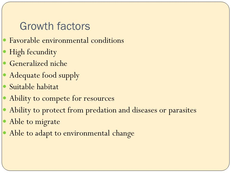 Growth factors Favorable environmental conditions High fecundity Generalized niche Adequate food supply Suitable habitat Ability to compete for resources Ability to protect from predation and diseases or parasites Able to migrate Able to adapt to environmental change