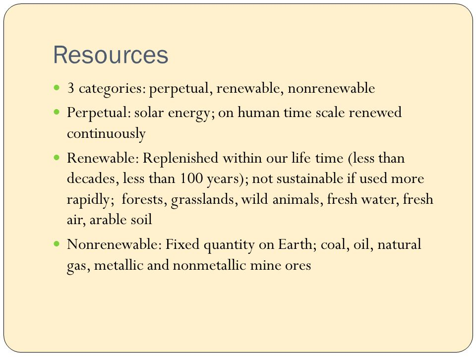 Resources 3 categories: perpetual, renewable, nonrenewable Perpetual: solar energy; on human time scale renewed continuously Renewable: Replenished within our life time (less than decades, less than 100 years); not sustainable if used more rapidly; forests, grasslands, wild animals, fresh water, fresh air, arable soil Nonrenewable: Fixed quantity on Earth; coal, oil, natural gas, metallic and nonmetallic mine ores