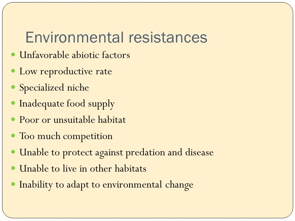 Environmental resistances Unfavorable abiotic factors Low reproductive rate Specialized niche Inadequate food supply Poor or unsuitable habitat Too much competition Unable to protect against predation and disease Unable to live in other habitats Inability to adapt to environmental change