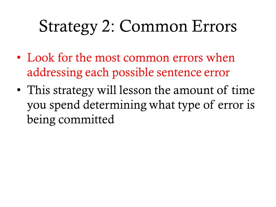 Strategy 2: Common Errors Look for the most common errors when addressing each possible sentence error This strategy will lesson the amount of time you spend determining what type of error is being committed