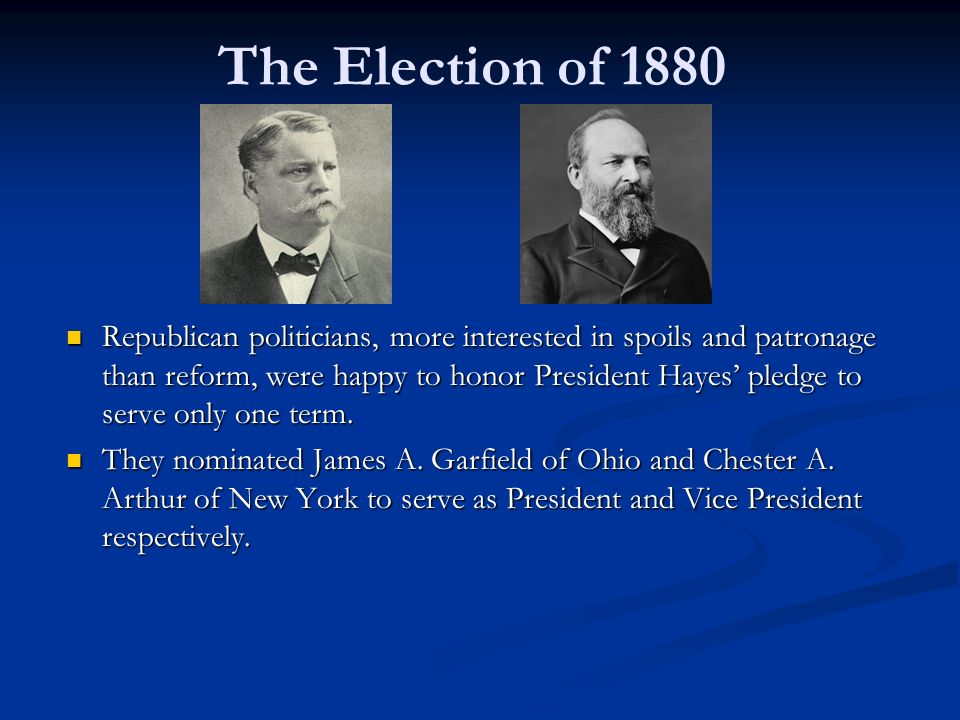 The Election of 1880 Republican politicians, more interested in spoils and patronage than reform, were happy to honor President Hayes' pledge to serve only one term.