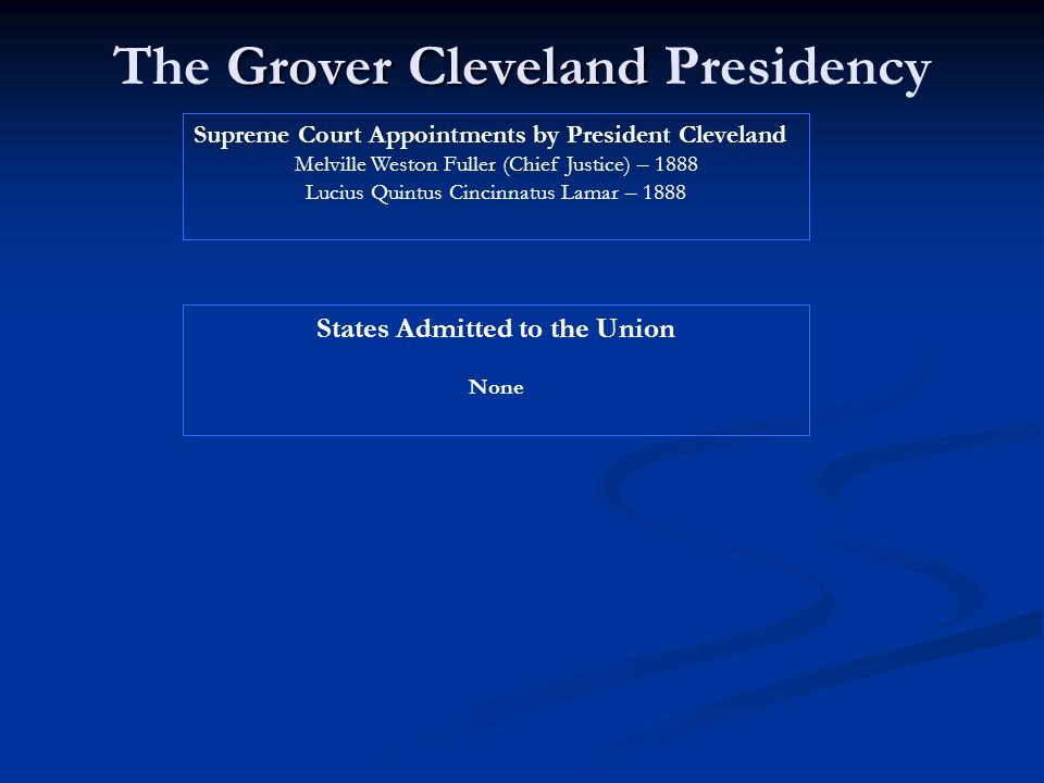 Grover Cleveland The Grover Cleveland Presidency Supreme Court Appointments by President Cleveland Melville Weston Fuller (Chief Justice) – 1888 Lucius Quintus Cincinnatus Lamar – 1888 States Admitted to the Union None