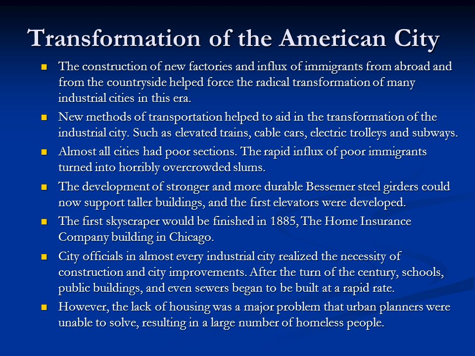 Transformation of the American City The construction of new factories and influx of immigrants from abroad and from the countryside helped force the radical transformation of many industrial cities in this era.