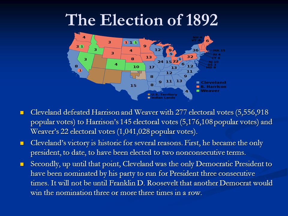 The Election of 1892 Cleveland defeated Harrison and Weaver with 277 electoral votes (5,556,918 popular votes) to Harrison's 145 electoral votes (5,176,108 popular votes) and Weaver's 22 electoral votes (1,041,028 popular votes).
