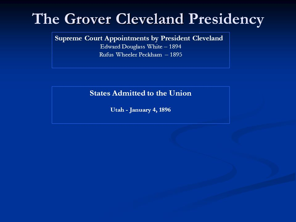 Grover Cleveland The Grover Cleveland Presidency Supreme Court Appointments by President Cleveland Edward Douglass White – 1894 Rufus Wheeler Peckham – 1895 States Admitted to the Union Utah - January 4, 1896