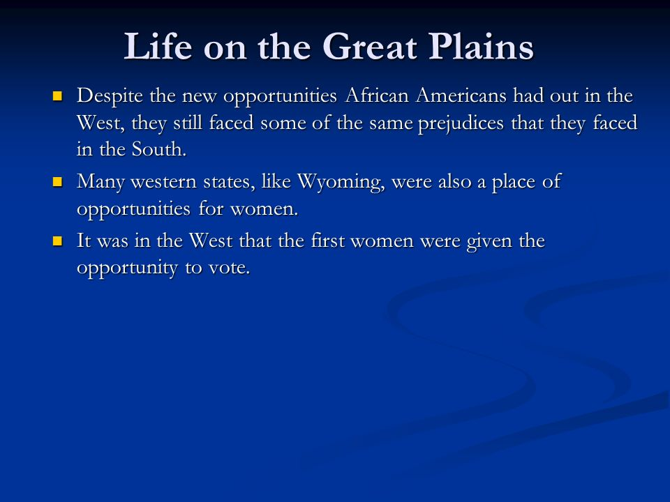 Life on the Great Plains Despite the new opportunities African Americans had out in the West, they still faced some of the same prejudices that they faced in the South.
