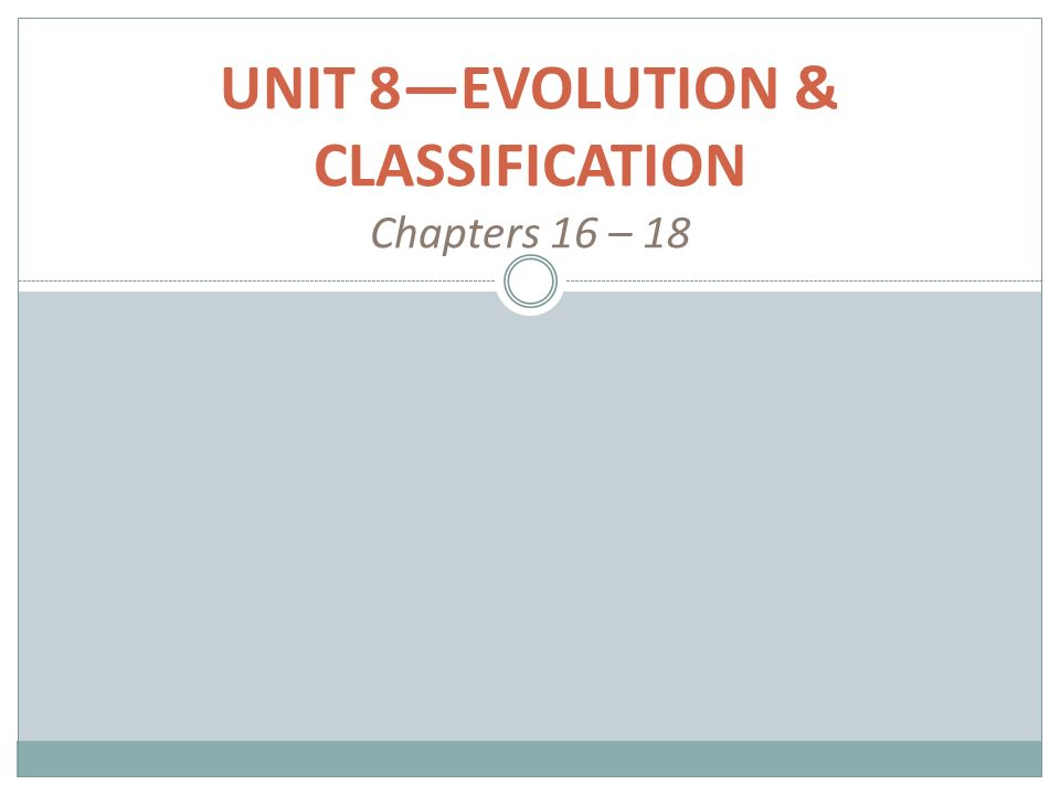 UNIT 8—EVOLUTION & CLASSIFICATION Chapters 16 – 18