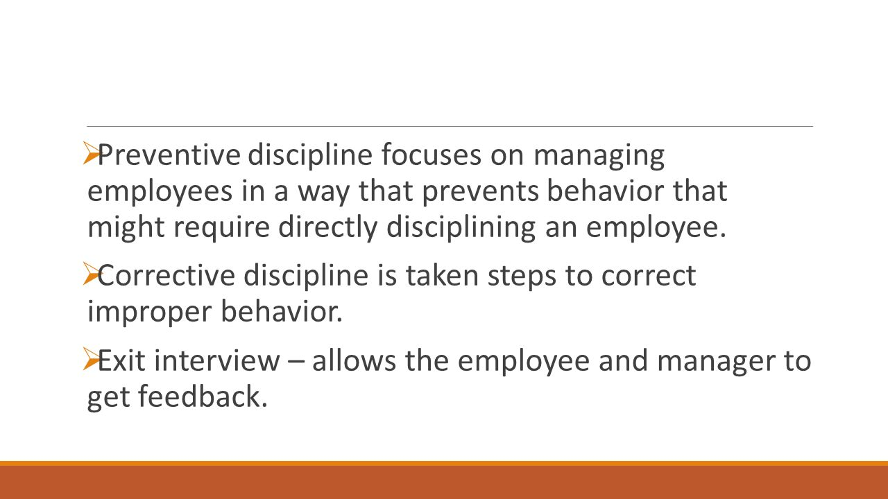  Preventive discipline focuses on managing employees in a way that prevents behavior that might require directly disciplining an employee.