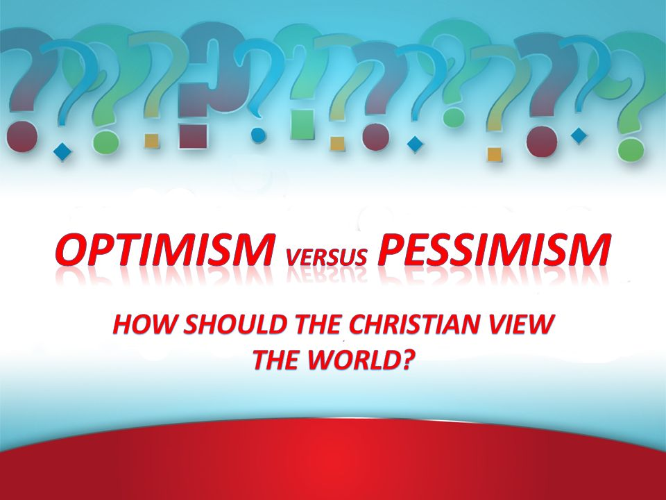 In Closing Defined Optimism & Pessimism We evaluated some situations –Feelings/Actions towards fellow men & Christians –Our Health –Work of the Church –Our Journey through Our Lives Looked at Times We should be Pessimistic Optimism v s Pessimism