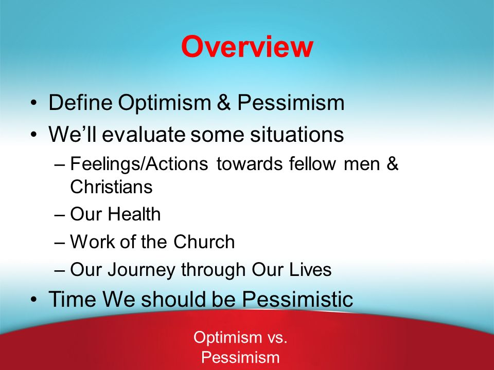 Pessimism & Growth of the Church Don't have confidence in themselves OR in God Perhaps they settle for mediocrity or complacency Maybe they feel they have gone as far as they need to go How does Optimism apply to our Christian Life?