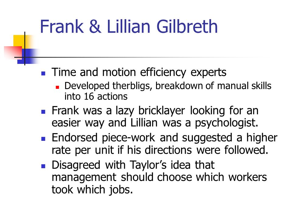 Frank & Lillian Gilbreth Time and motion efficiency experts Developed therbligs, breakdown of manual skills into 16 actions Frank was a lazy bricklayer looking for an easier way and Lillian was a psychologist.