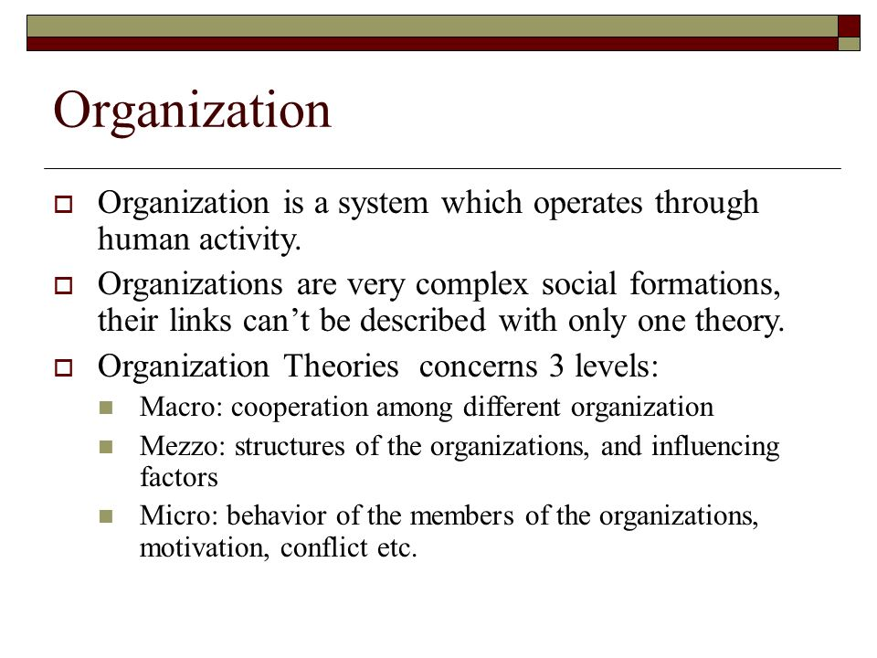 Organization  Organization is a system which operates through human activity.