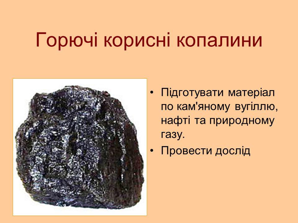 Горючі корисні копалини Підготувати матеріал по кам яному вугіллю, нафті та природному газу.
