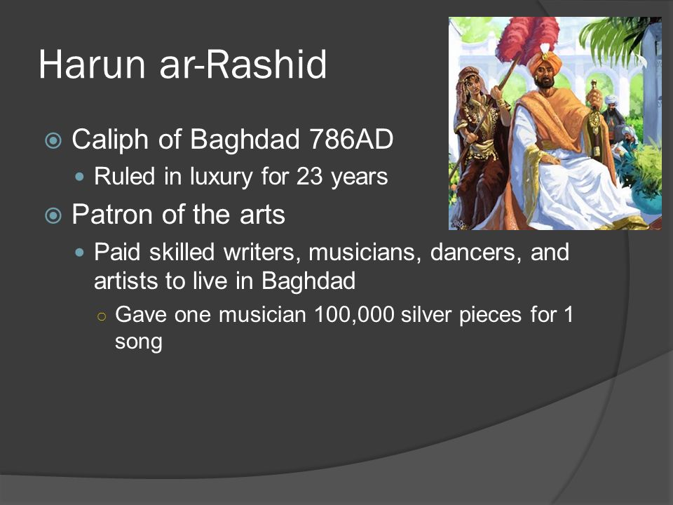 Harun ar-Rashid  Caliph of Baghdad 786AD Ruled in luxury for 23 years  Patron of the arts Paid skilled writers, musicians, dancers, and artists to live in Baghdad ○ Gave one musician 100,000 silver pieces for 1 song