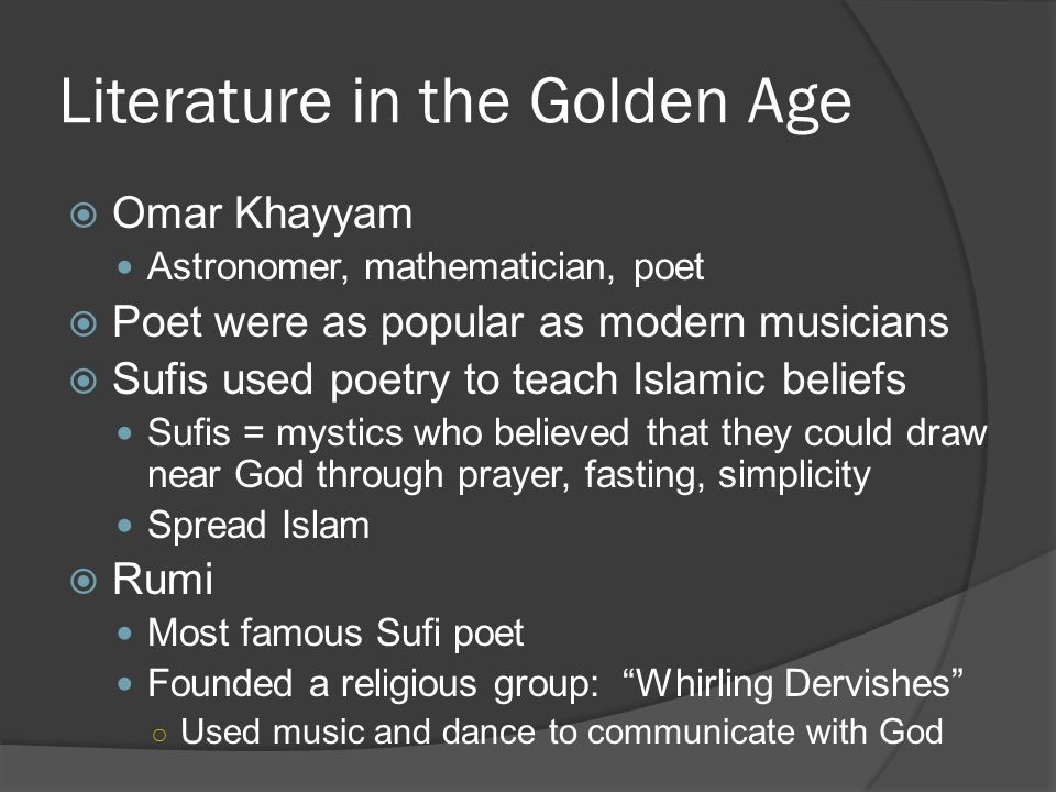 Literature in the Golden Age  Omar Khayyam Astronomer, mathematician, poet  Poet were as popular as modern musicians  Sufis used poetry to teach Islamic beliefs Sufis = mystics who believed that they could draw near God through prayer, fasting, simplicity Spread Islam  Rumi Most famous Sufi poet Founded a religious group: Whirling Dervishes ○ Used music and dance to communicate with God