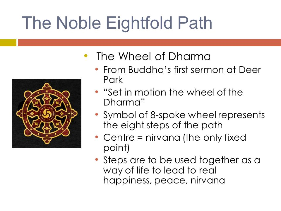 The Noble Eightfold Path The Wheel of Dharma From Buddha's first sermon at Deer Park Set in motion the wheel of the Dharma Symbol of 8-spoke wheel represents the eight steps of the path Centre = nirvana (the only fixed point) Steps are to be used together as a way of life to lead to real happiness, peace, nirvana