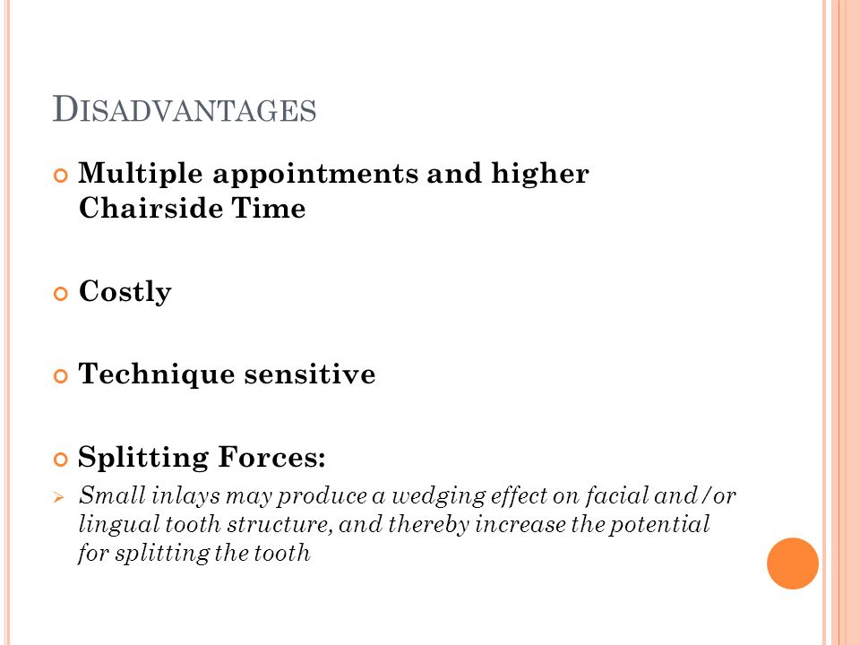 D ISADVANTAGES Multiple appointments and higher Chairside Time Costly Technique sensitive Splitting Forces:  Small inlays may produce a wedging effect on facial and/or lingual tooth structure, and thereby increase the potential for splitting the tooth
