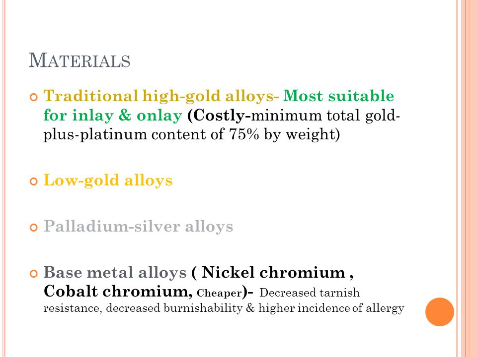 M ATERIALS Traditional high-gold alloys- Most suitable for inlay & onlay (Costly- minimum total gold- plus-platinum content of 75% by weight) Low-gold alloys Palladium-silver alloys Base metal alloys ( Nickel chromium, Cobalt chromium, Cheaper )- Decreased tarnish resistance, decreased burnishability & higher incidence of allergy