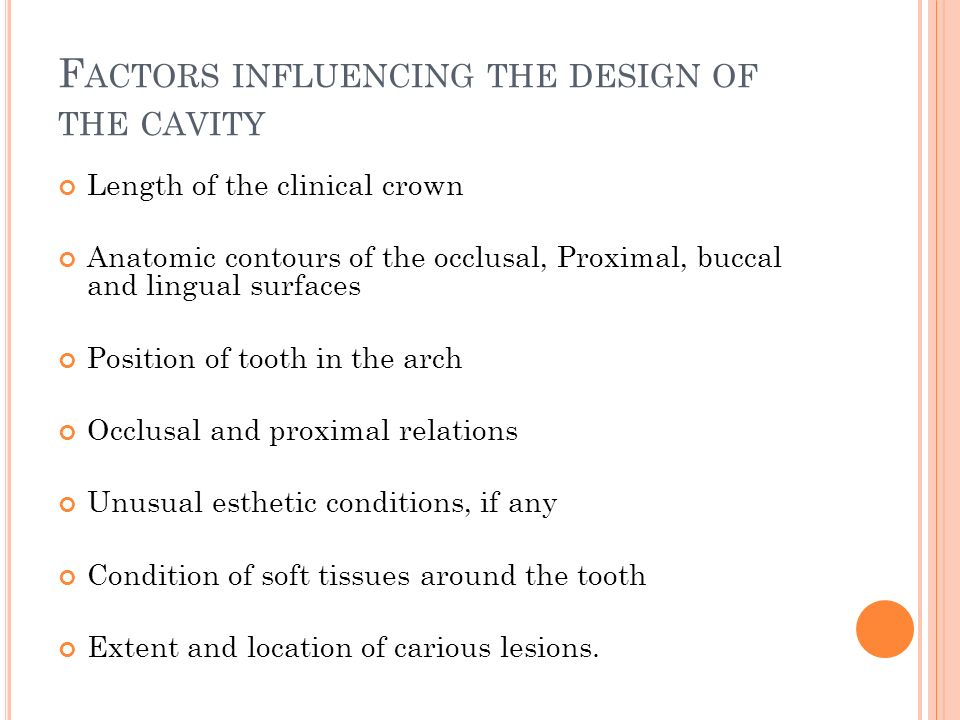 F ACTORS INFLUENCING THE DESIGN OF THE CAVITY Length of the clinical crown Anatomic contours of the occlusal, Proximal, buccal and lingual surfaces Position of tooth in the arch Occlusal and proximal relations Unusual esthetic conditions, if any Condition of soft tissues around the tooth Extent and location of carious lesions.