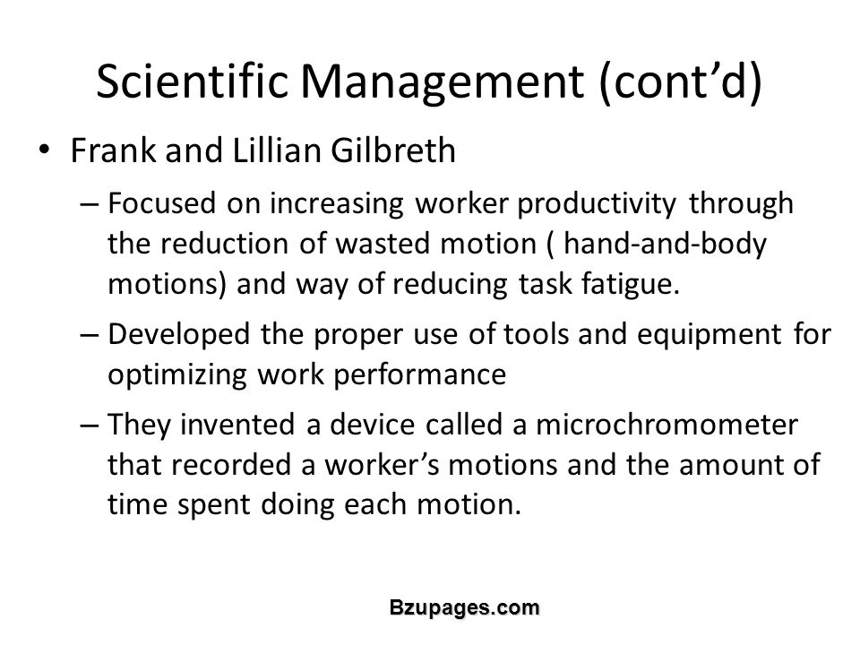 Bzupages.com Scientific Management (cont'd) Frank and Lillian Gilbreth – Focused on increasing worker productivity through the reduction of wasted motion ( hand-and-body motions) and way of reducing task fatigue.