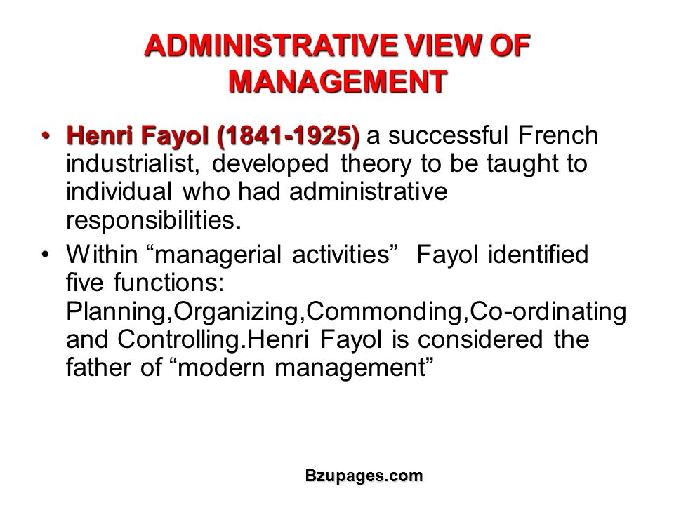 Bzupages.com ADMINISTRATIVE VIEW OF MANAGEMENT Henri Fayol (1841-1925)Henri Fayol (1841-1925) a successful French industrialist, developed theory to be taught to individual who had administrative responsibilities.