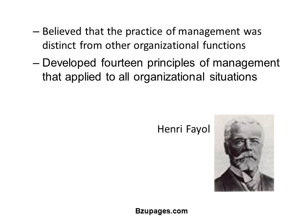 Bzupages.com – Believed that the practice of management was distinct from other organizational functions –Developed fourteen principles of management that applied to all organizational situations Henri Fayol