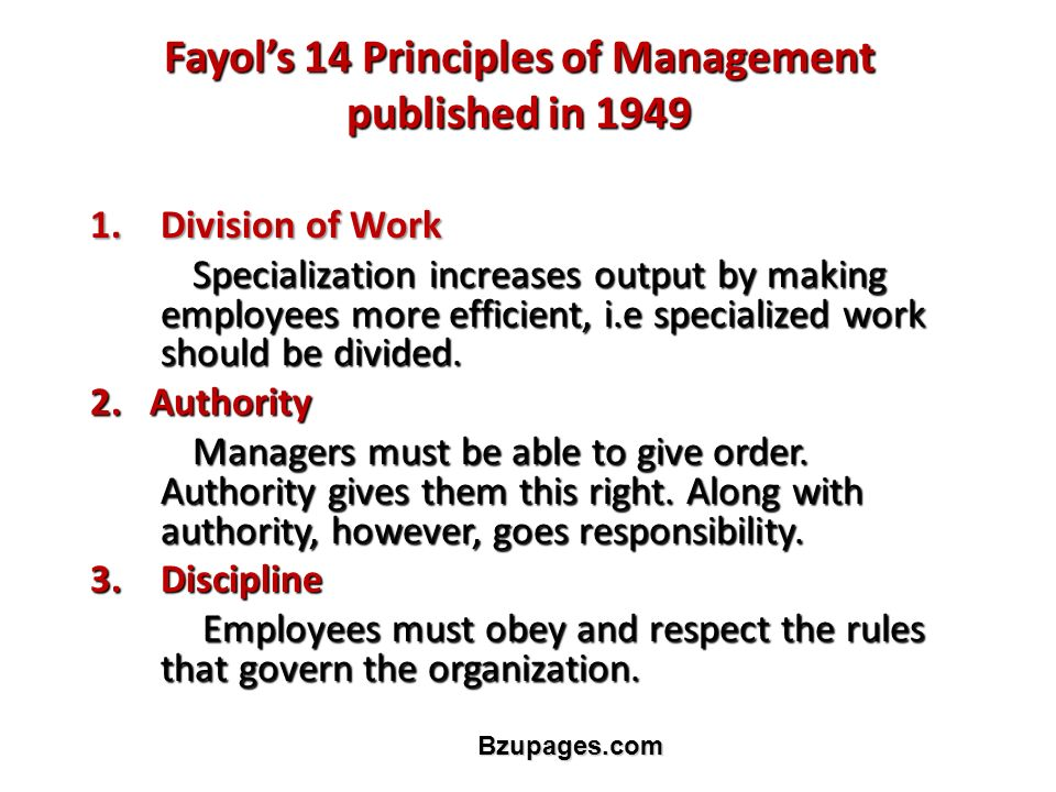 Bzupages.com Fayol's 14 Principles of Management published in 1949 1.Division of Work Specialization increases output by making employees more efficient, i.e specialized work should be divided.