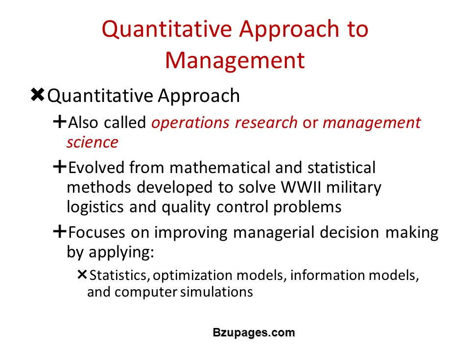 Bzupages.com Quantitative Approach to Management  Quantitative Approach  Also called operations research or management science  Evolved from mathematical and statistical methods developed to solve WWII military logistics and quality control problems  Focuses on improving managerial decision making by applying:  Statistics, optimization models, information models, and computer simulations