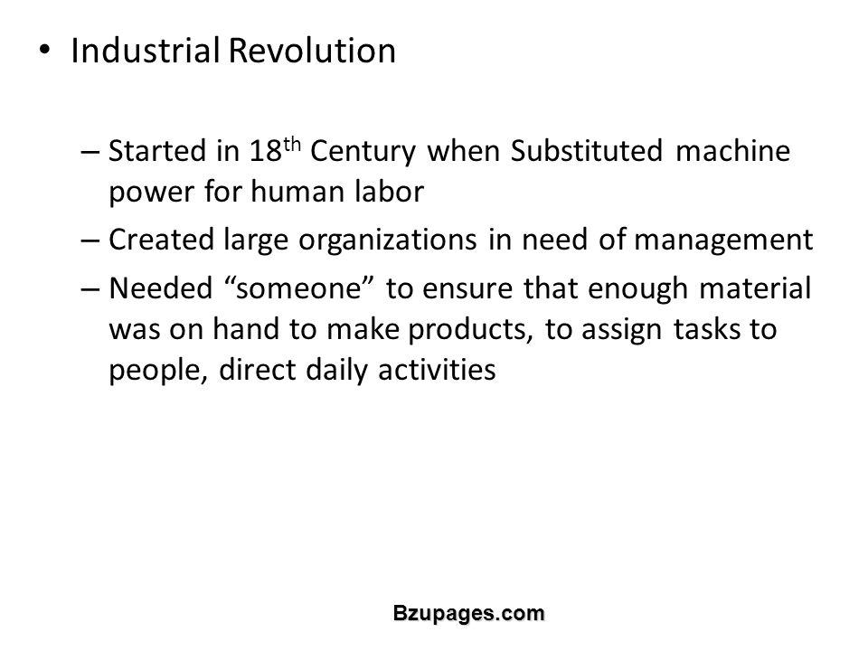 Bzupages.com Industrial Revolution – Started in 18 th Century when Substituted machine power for human labor – Created large organizations in need of management – Needed someone to ensure that enough material was on hand to make products, to assign tasks to people, direct daily activities