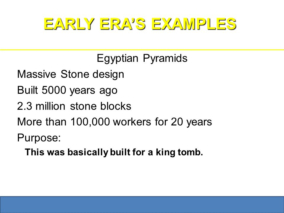 Bzupages.com EARLY ERA'S EXAMPLES Egyptian Pyramids Massive Stone design Built 5000 years ago 2.3 million stone blocks More than 100,000 workers for 20 years Purpose: This was basically built for a king tomb.