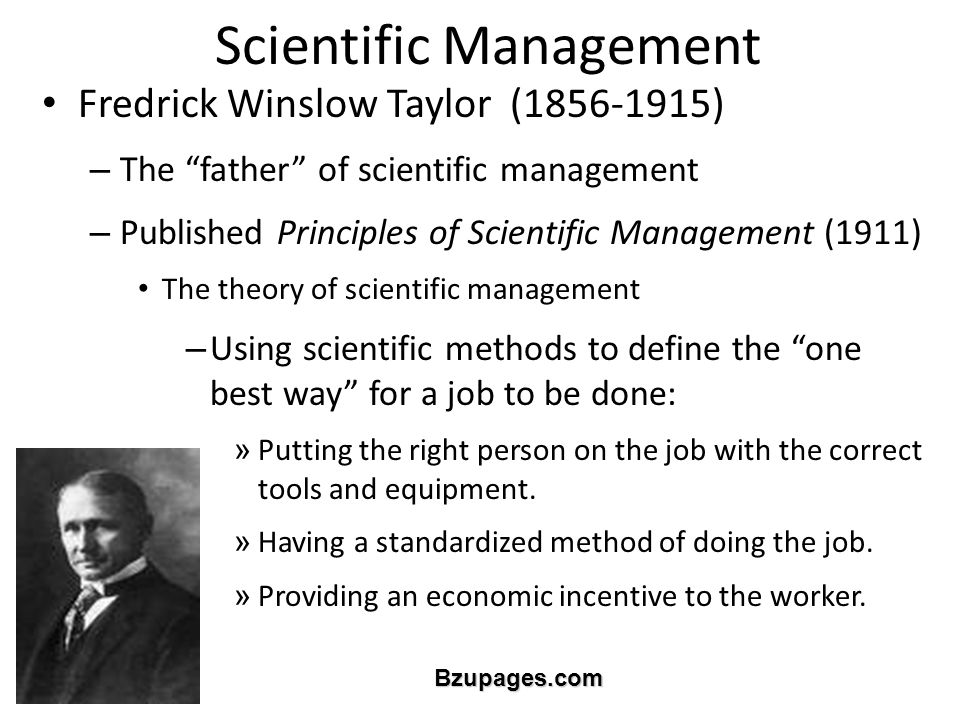 Bzupages.com Scientific Management Fredrick Winslow Taylor (1856-1915) – The father of scientific management – Published Principles of Scientific Management (1911) The theory of scientific management – Using scientific methods to define the one best way for a job to be done: » Putting the right person on the job with the correct tools and equipment.