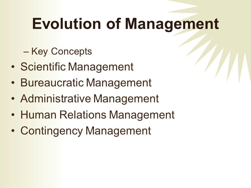 Evolution of Management –Key Concepts Scientific Management Bureaucratic Management Administrative Management Human Relations Management Contingency Management