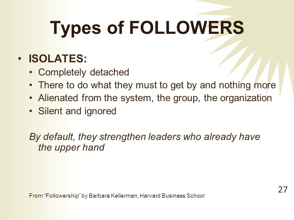 Types of FOLLOWERS ISOLATES: Completely detached There to do what they must to get by and nothing more Alienated from the system, the group, the organization Silent and ignored By default, they strengthen leaders who already have the upper hand From Followership by Barbara Kellerman, Harvard Business School 27