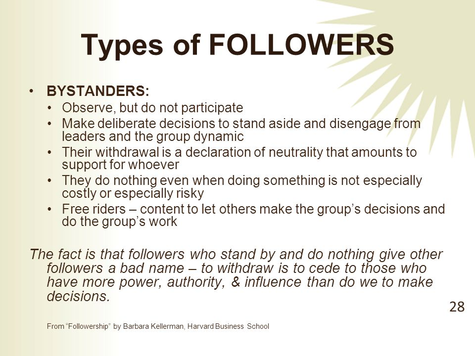 Types of FOLLOWERS BYSTANDERS: Observe, but do not participate Make deliberate decisions to stand aside and disengage from leaders and the group dynamic Their withdrawal is a declaration of neutrality that amounts to support for whoever They do nothing even when doing something is not especially costly or especially risky Free riders – content to let others make the group's decisions and do the group's work The fact is that followers who stand by and do nothing give other followers a bad name – to withdraw is to cede to those who have more power, authority, & influence than do we to make decisions.