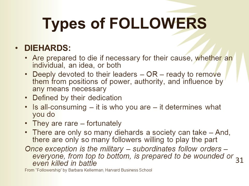 Types of FOLLOWERS DIEHARDS: Are prepared to die if necessary for their cause, whether an individual, an idea, or both Deeply devoted to their leaders – OR – ready to remove them from positions of power, authority, and influence by any means necessary Defined by their dedication Is all-consuming – it is who you are – it determines what you do They are rare – fortunately There are only so many diehards a society can take – And, there are only so many followers willing to play the part Once exception is the military – subordinates follow orders – everyone, from top to bottom, is prepared to be wounded or even killed in battle From Followership by Barbara Kellerman, Harvard Business School 31