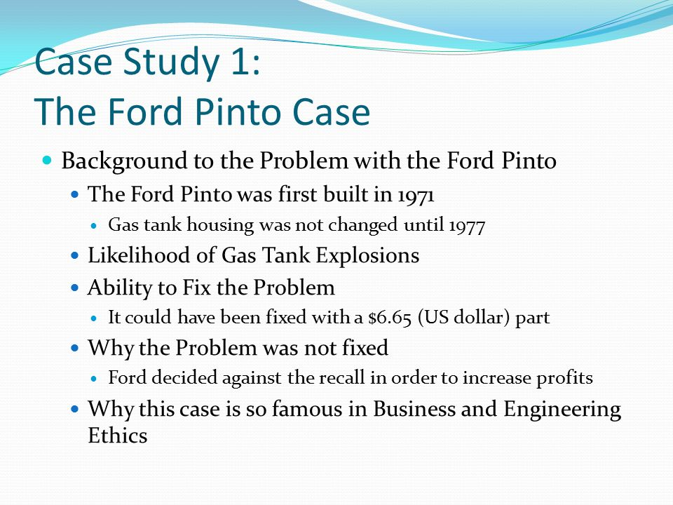 ethical considerations in pinto case Assignment #1 ford pinto case study analysis (essay) moral issue: one of the most important ethical issues concerning the ford pinto case is that the ford motor co disregarded their customer's safety for monetary gain and did not take into consideration that the cost of death estimate would one day result in an actual person.