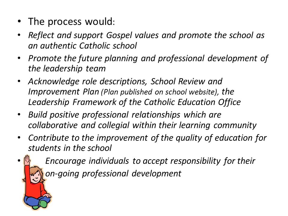 The process would : Reflect and support Gospel values and promote the school as an authentic Catholic school Promote the future planning and professional development of the leadership team Acknowledge role descriptions, School Review and Improvement Plan (Plan published on school website), the Leadership Framework of the Catholic Education Office Build positive professional relationships which are collaborative and collegial within their learning community Contribute to the improvement of the quality of education for students in the school Encourage individuals to accept responsibility for their on-going professional development