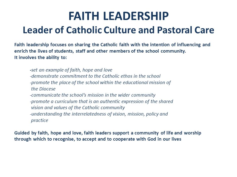 FAITH LEADERSHIP Leader of Catholic Culture and Pastoral Care Faith leadership focuses on sharing the Catholic faith with the intention of influencing and enrich the lives of students, staff and other members of the school community.