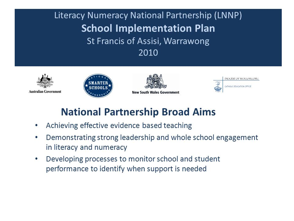 Literacy Numeracy National Partnership (LNNP) School Implementation Plan St Francis of Assisi, Warrawong 2010 National Partnership Broad Aims Achieving effective evidence based teaching Demonstrating strong leadership and whole school engagement in literacy and numeracy Developing processes to monitor school and student performance to identify when support is needed