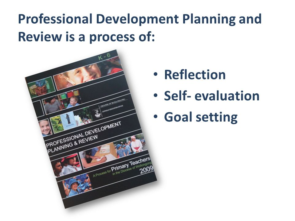 Professional Development Planning and Review is a process of: Reflection Self- evaluation Goal setting