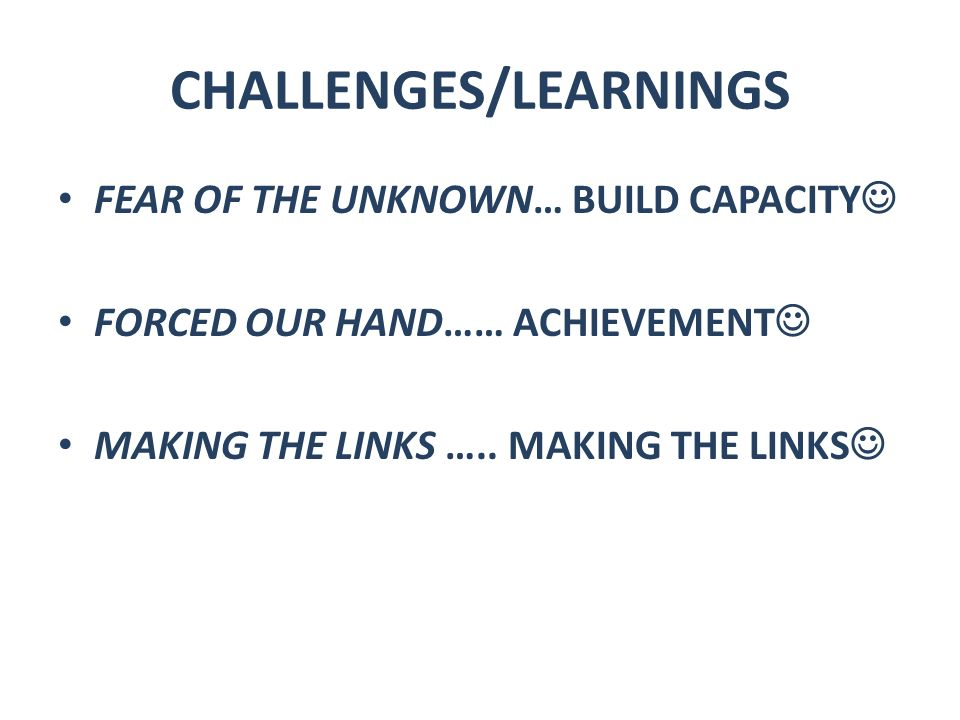 CHALLENGES/LEARNINGS FEAR OF THE UNKNOWN… BUILD CAPACITY FORCED OUR HAND…… ACHIEVEMENT MAKING THE LINKS …..
