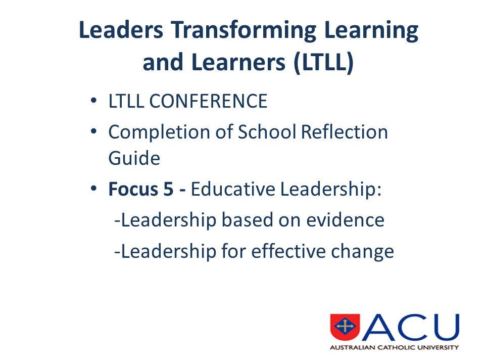 Leaders Transforming Learning and Learners (LTLL) LTLL CONFERENCE Completion of School Reflection Guide Focus 5 - Educative Leadership: -Leadership based on evidence -Leadership for effective change