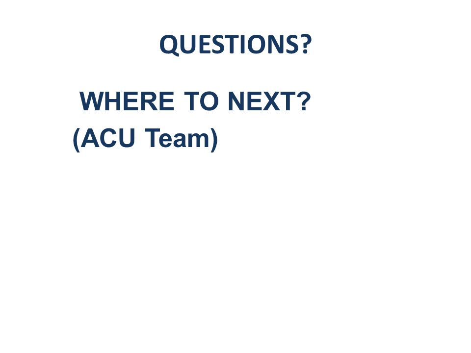 QUESTIONS WHERE TO NEXT (ACU Team)
